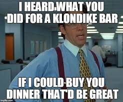 Klondike Bar Meme - that would be great meme imgflip