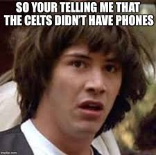 Your Telling Me Meme - so your telling me that the celts didn t have phones