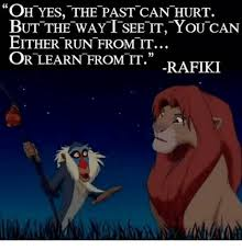 Rafiki Meme - oh yes the past can hurt but the way t see it you can either run