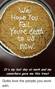 Last Day Of Work Meme - hope you fail youre dena to us now it s my last day at work and my