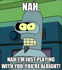 Nah You Re Alright Meme - nah nah i m just playing with you you re alright futurama