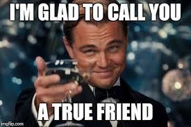 True Friend Meme - leonardo dicaprio cheers meme imgflip