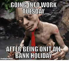 Holiday Meme - going into work tuesday after being onit all bank holiday