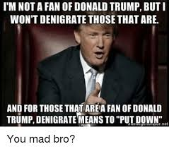 Yeah You Mad Meme - i m not a fan of donald trump but i won t denigrate those thatare
