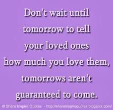 don t wait until tomorrow to tell your loved ones how much you