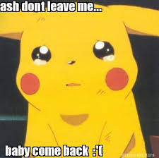 Baby Come Back Meme - meme creator ash dont leave me baby come back meme