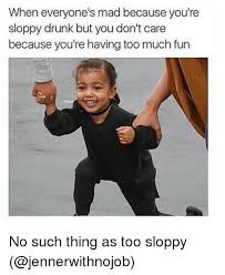 Funny Drunk Girl Memes - when everyone s mad because you re sloppy drunk but you don t care