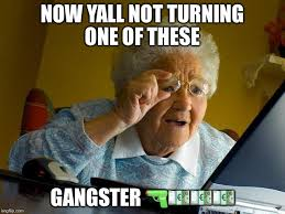 Internet Gangster Meme - grandma finds the internet meme imgflip