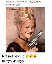 Psycho Meme - when he thinks you re crazy but he s only seen level 1 therapist