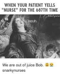 Patient Meme - when your patient yells nurse for the 687th time bruh we are out of