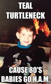 Turtleneck Meme - teal turtleneck cause 80 s babies go h a m teal turtleneck