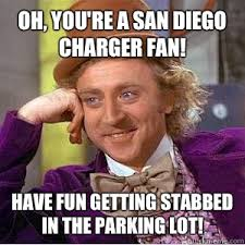 San Diego Meme - oh you re a san diego charger fan have fun getting stabbed in