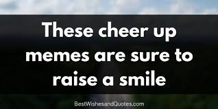 Smile Memes - these cheer up memes are sure to raise a smile best wishes and