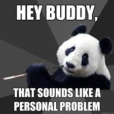 Personal Meme - hey buddy that sounds like a personal problem propapanda