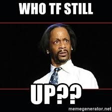 Who Still Up Meme - who tf still up katt williams shocked meme generator