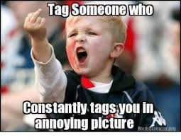 Meme Annoyed - someone who tag constantly in annoying picture meme creatororg