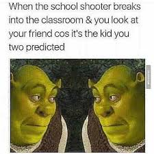 Memes For School - when the school shooter breaks into the classroom classroom