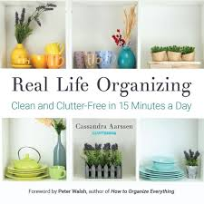 real life organizing clean and clutter free in 15 minutes a day