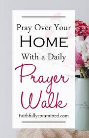 how to do a prayer walk through your home faithfully committed
