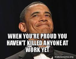 Proud Of You Meme - when you re proud you haven t killed anyone at work yet make a meme