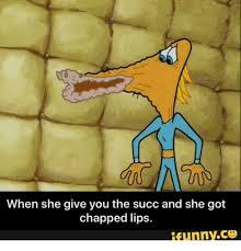 Chapped Lips Meme - when she give you the succ and she got chapped lips funny coo
