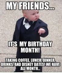 Its My Birthday Meme - my friends its my birthday month taking coffee lunchtdinnera