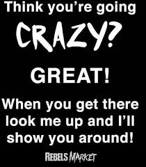 Going Crazy Think You U0027re Going Crazy Great When You Get There Look Me Up