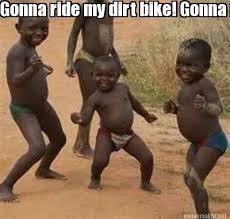 Dirt Bike Memes - meme maker gonna ride my dirt bike gonna ride my dirt bike