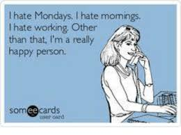 I Hate Mondays Meme - i hate mondays i hate momings hate working other than that i m a