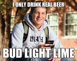 Bud Light Meme - i only drink real beer bud light lime college freshman quickmeme