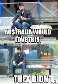 Funny Australia Day Memes - australia would love this they didn t sad keanu quickmeme