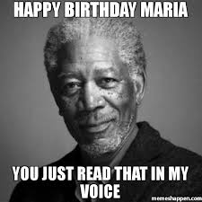 Maria Meme - happy birthday maria you just read that in my voice meme morgan