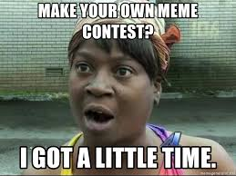 Make A Meme With Your Own Pic - make your own meme contest i got a little time sweet brown