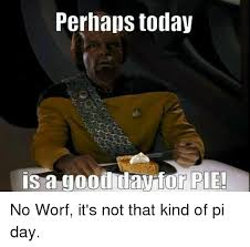 Today Was A Good Day Meme - perhaps today is a good day for pie no worf it s not that kind of
