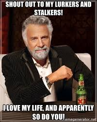 Memes About Stalkers - shout out to my lurkers and stalkers i love my life and