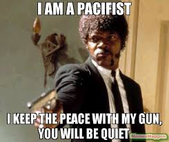 Be Quiet Meme - i am a pacifist i keep the peace with my gun you will be quiet meme