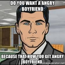 Angry Boyfriend Meme - do you want a angry boyfriend because that how you get angry