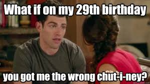 29th Birthday Meme - what if on my 29th birthday you got me the wrong chut i ney