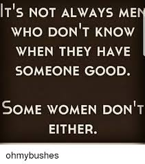 t s not always men who don t know when they have someone good some
