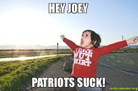 Patriots Suck Meme - hey joey patriots suck make a meme