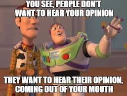 Meme Opinion - people dont want to hear your opinion meme