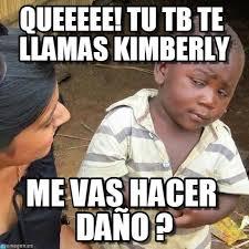 Kimberly Meme - queeeee tu tb te llamas kimberly on memegen