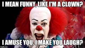 Funny Laugh Meme - i mean funny like i m a clown i amuse you i make you laugh meme