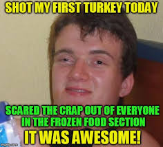 Memes Scared - 10 guy shot my first turkey today scared the crap out of everyone