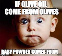 Olive Meme - if olive oil come from olives baby powder comes from meme