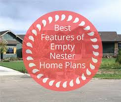 empty nester home plans 10 must have features for your home once the kids leave the nest