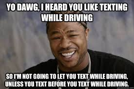Texting While Driving Meme - yo dawg i heard you like texting while driving so i m not going to
