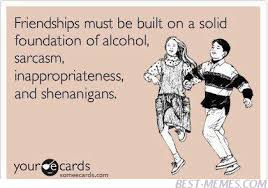 Good Friends Meme - friendships must be built on a solid foundation of alcohol funny