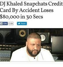 Credit Card Meme - dj khaled snapchats credit card by accident loses 8oooo in 30 secs