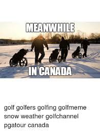 Canada Snow Meme - meanwhile in canada golf golfers golfing golfmeme snow weather